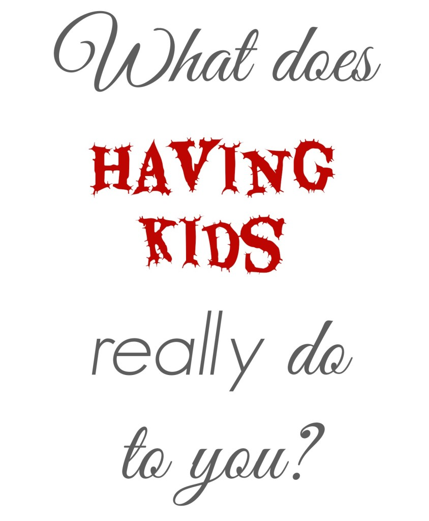 what does having kids REALLY do to you?