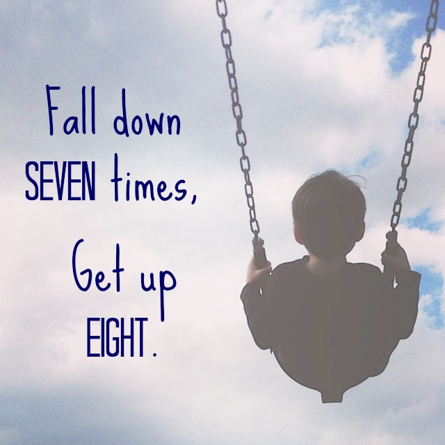 Fall down seven times, get up eight.