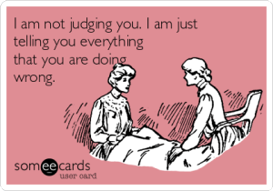 I'm not judging you. I am just telling you everything you are doing wrong.