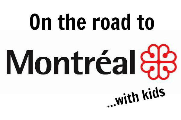 #IDontRoadTrip: On the Road to Montreal with Kids